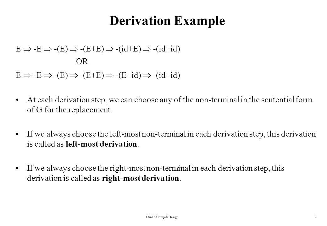 CS416 Compilr Design7 Derivation Example E -E -(E) -(E+E) -(id+E) -(id+id) OR E -E -(E) -(E+E) -(E+id) -(id+id) At each derivation step, we can choose
