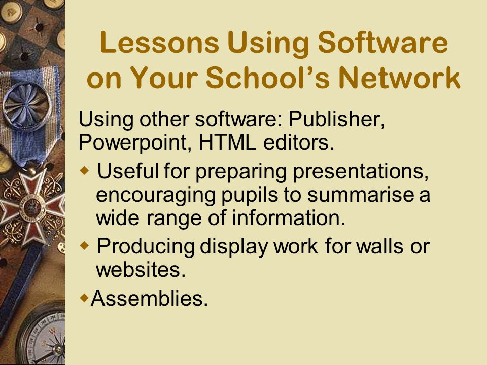 Lessons Using Software on Your Schools Network Using other software: Publisher, Powerpoint, HTML editors.