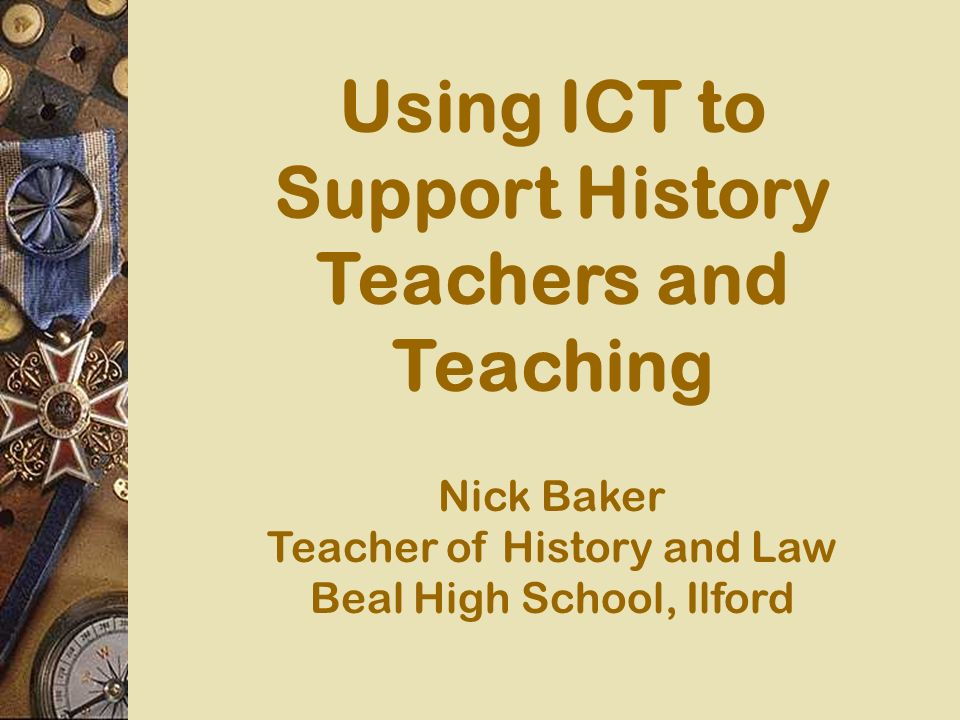 Using ICT to Support History Teachers and Teaching Nick Baker Teacher of History and Law Beal High School, Ilford