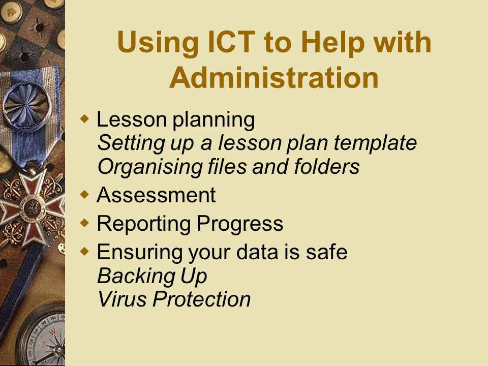 Using ICT to Help with Administration Lesson planning Setting up a lesson plan template Organising files and folders Assessment Reporting Progress Ensuring your data is safe Backing Up Virus Protection