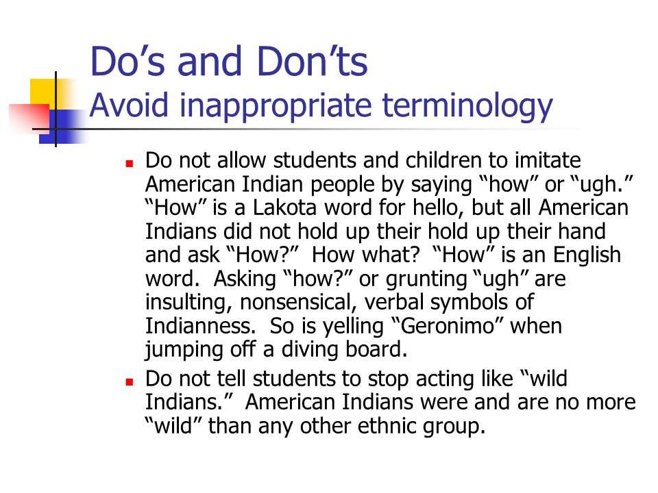 Do not allow students and children to imitate American Indian people by saying how or ugh. How is a Lakota word for hello, but all American Indians di