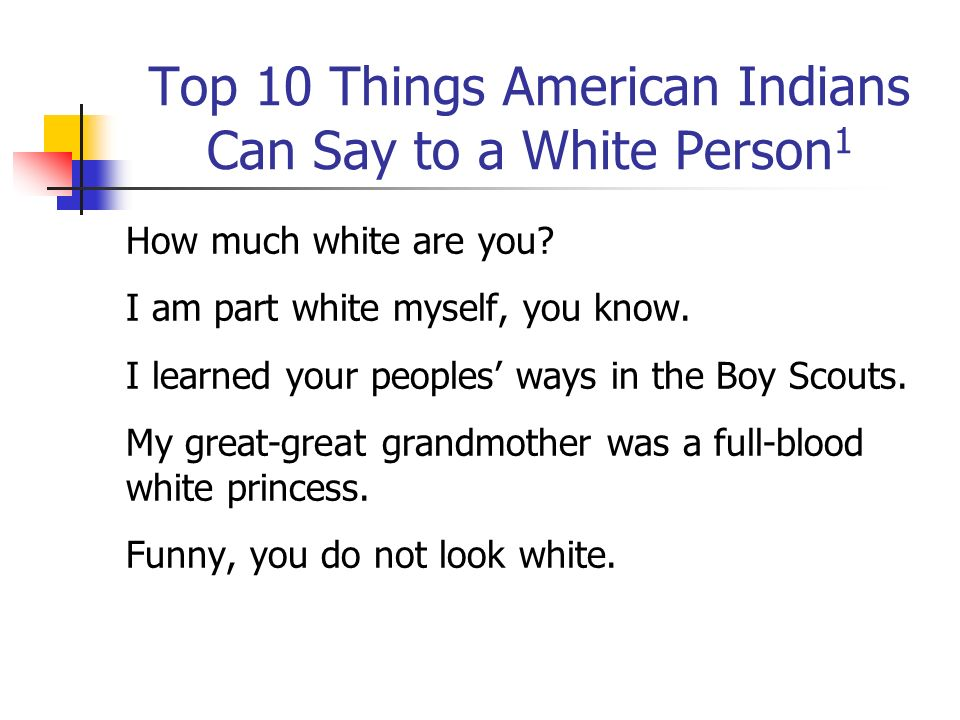 How much white are you? I am part white myself, you know. I learned your peoples ways in the Boy Scouts. My great-great grandmother was a full-blood w