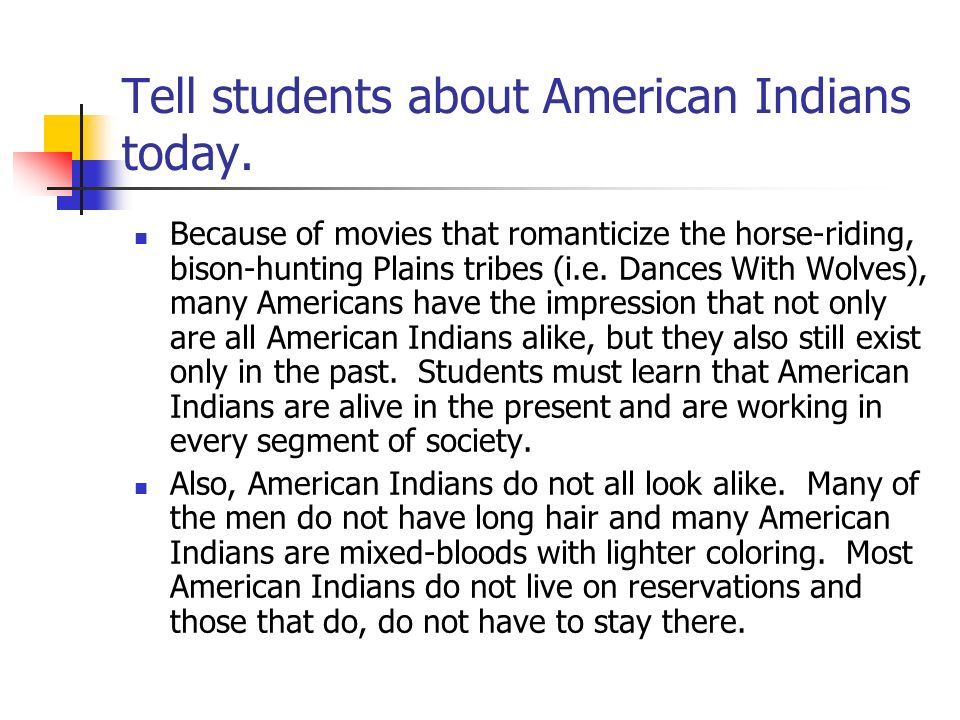 Tell students about American Indians today. Because of movies that romanticize the horse-riding, bison-hunting Plains tribes (i.e. Dances With Wolves)