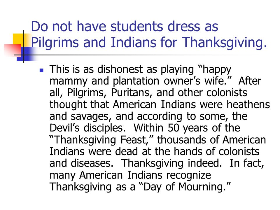 Do not have students dress as Pilgrims and Indians for Thanksgiving. This is as dishonest as playing happy mammy and plantation owners wife. After all