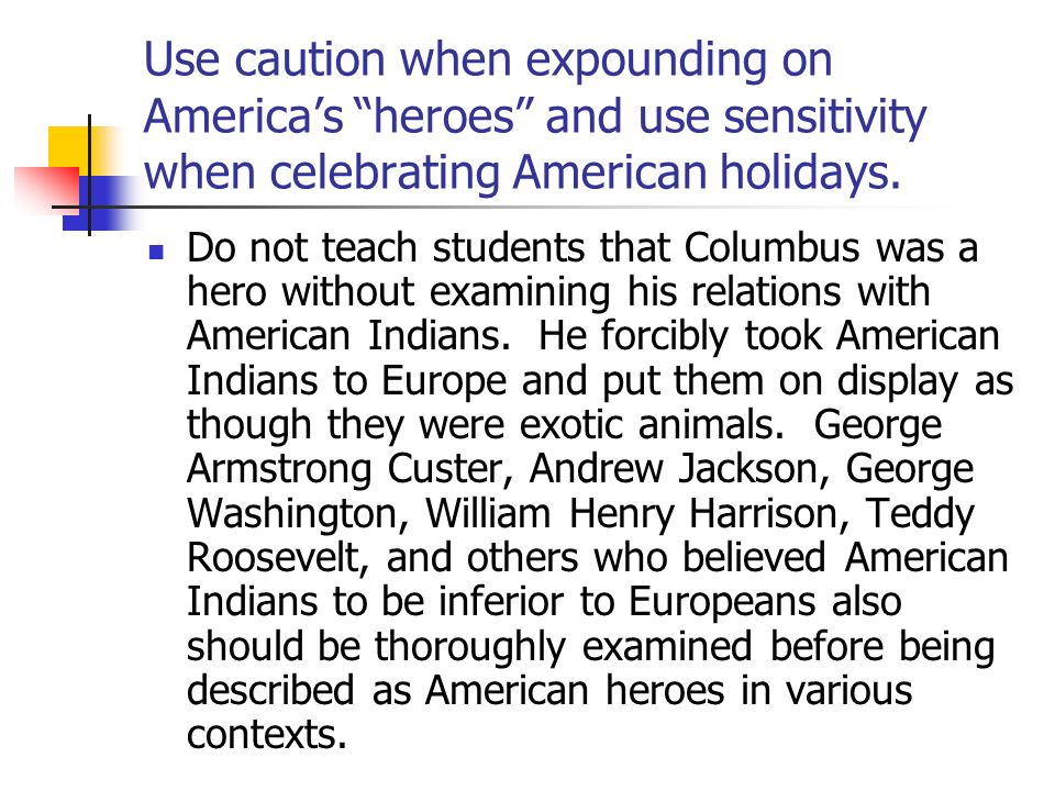 Use caution when expounding on Americas heroes and use sensitivity when celebrating American holidays. Do not teach students that Columbus was a hero