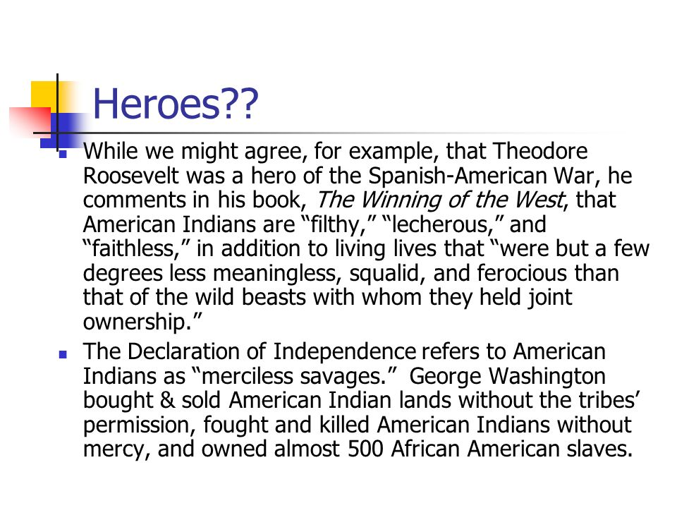 Heroes?? While we might agree, for example, that Theodore Roosevelt was a hero of the Spanish-American War, he comments in his book, The Winning of th