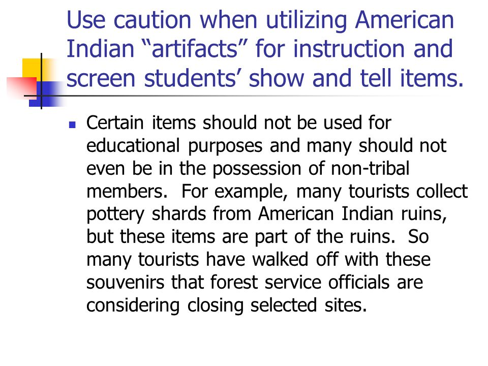 Use caution when utilizing American Indian artifacts for instruction and screen students show and tell items. Certain items should not be used for edu