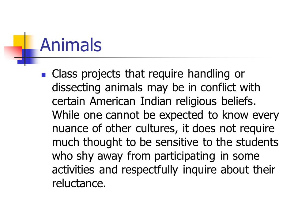 Animals Class projects that require handling or dissecting animals may be in conflict with certain American Indian religious beliefs. While one cannot