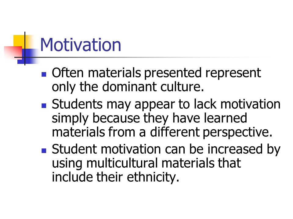 Motivation Often materials presented represent only the dominant culture. Students may appear to lack motivation simply because they have learned mate