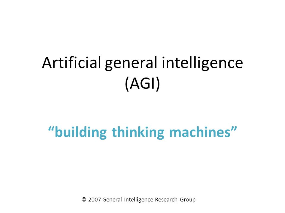 Artificial general intelligence (AGI) building thinking machines © 2007 General Intelligence Research Group