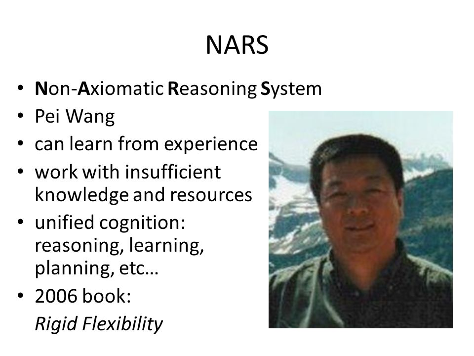 NARS Non-Axiomatic Reasoning System Pei Wang can learn from experience work with insufficient knowledge and resources unified cognition: reasoning, learning, planning, etc… 2006 book: Rigid Flexibility