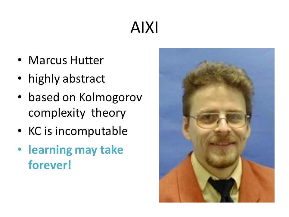 AIXI Marcus Hutter highly abstract based on Kolmogorov complexity theory KC is incomputable learning may take forever!