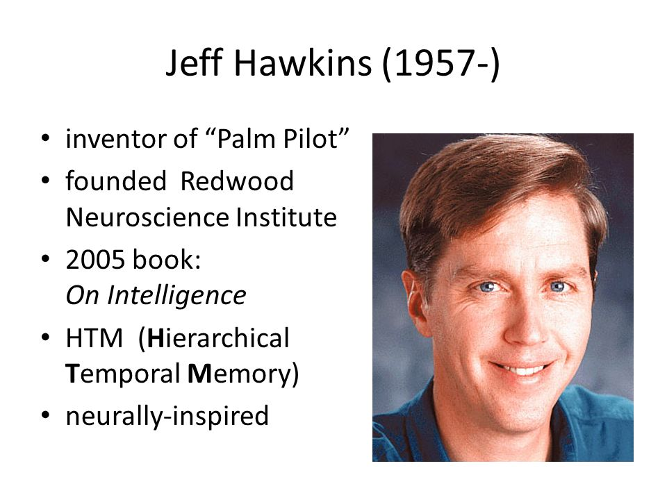 Jeff Hawkins (1957-) inventor of Palm Pilot founded Redwood Neuroscience Institute 2005 book: On Intelligence HTM (Hierarchical Temporal Memory) neurally-inspired