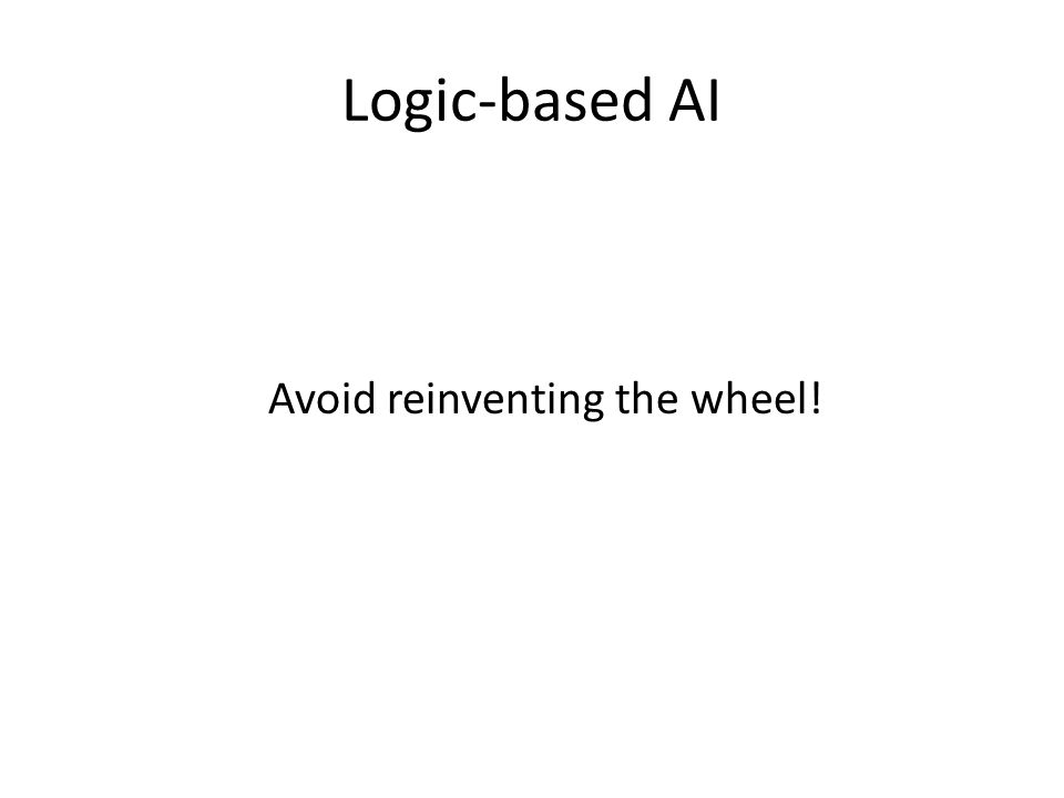 Logic-based AI Avoid reinventing the wheel!