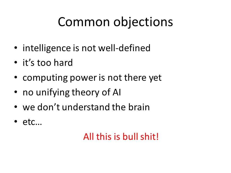 Common objections intelligence is not well-defined its too hard computing power is not there yet no unifying theory of AI we dont understand the brain etc… All this is bull shit!