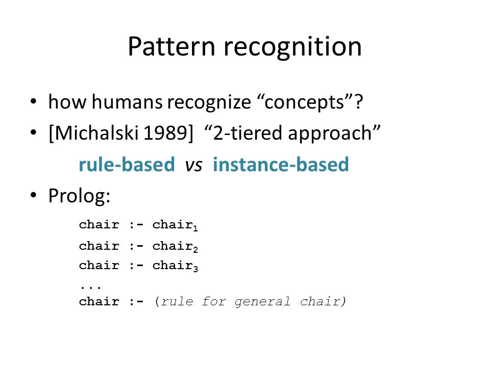 Pattern recognition how humans recognize concepts? [Michalski 1989] 2-tiered approach rule-based vs instance-based Prolog: chair :- chair 1 chair :- c