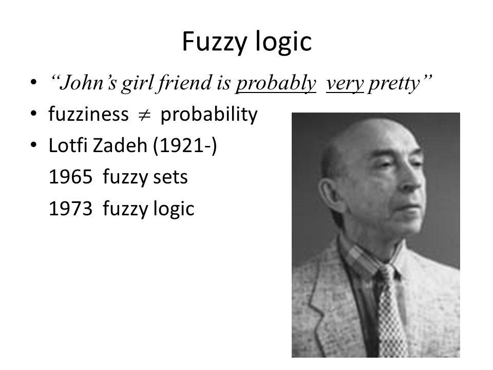 Fuzzy logic Johns girl friend is probably very pretty fuzziness probability Lotfi Zadeh (1921-) 1965 fuzzy sets 1973 fuzzy logic