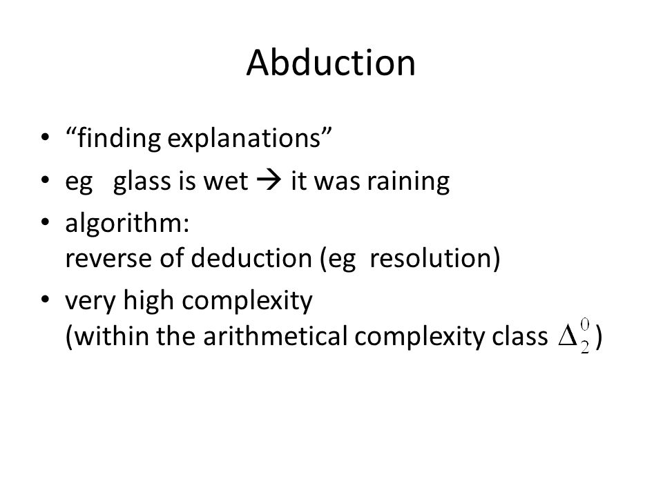 Abduction finding explanations eg glass is wet it was raining algorithm: reverse of deduction (eg resolution) very high complexity (within the arithmetical complexity class )