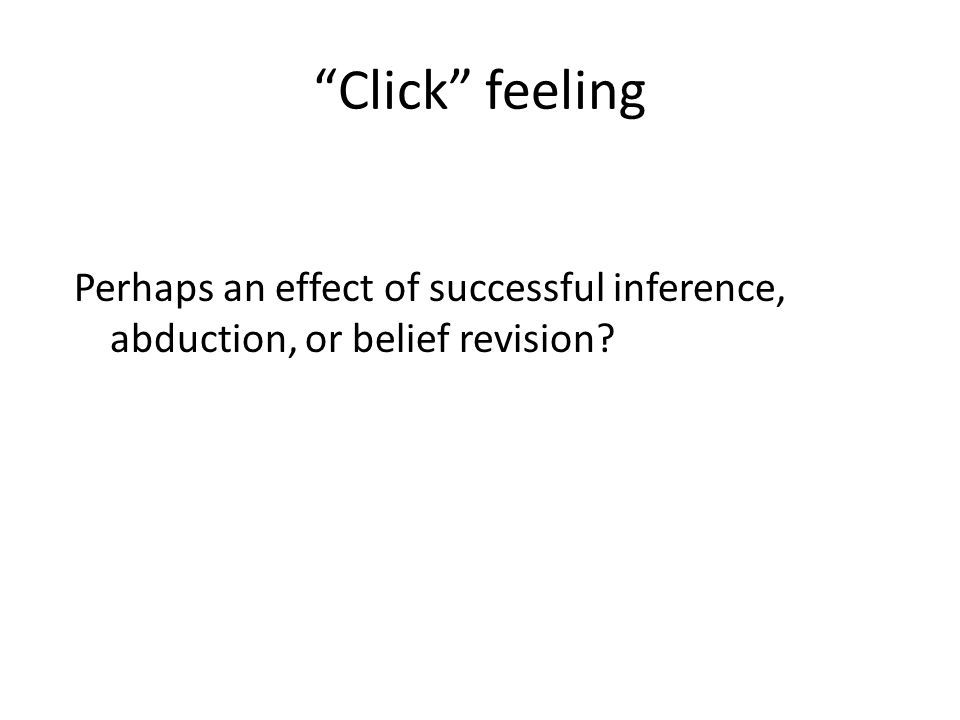 Click feeling Perhaps an effect of successful inference, abduction, or belief revision