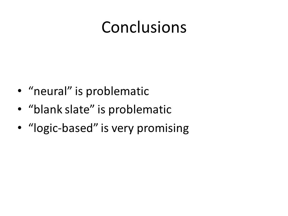 Conclusions neural is problematic blank slate is problematic logic-based is very promising