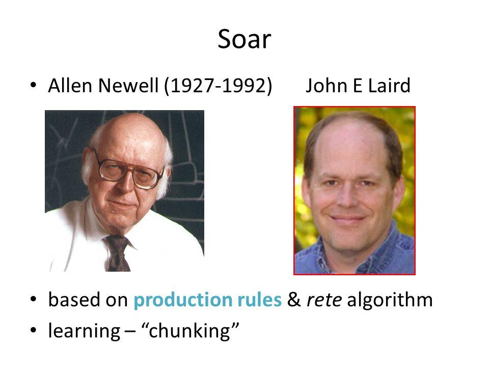 Soar Allen Newell (1927-1992) John E Laird based on production rules & rete algorithm learning – chunking