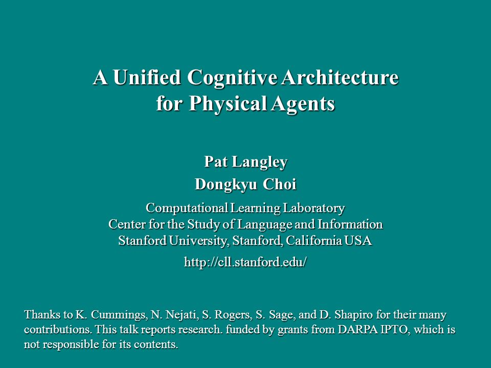 Pat Langley Dongkyu Choi Computational Learning Laboratory Center for the Study of Language and Information Stanford University, Stanford, California USA http://cll.stanford.edu/ A Unified Cognitive Architecture for Physical Agents Thanks to K.