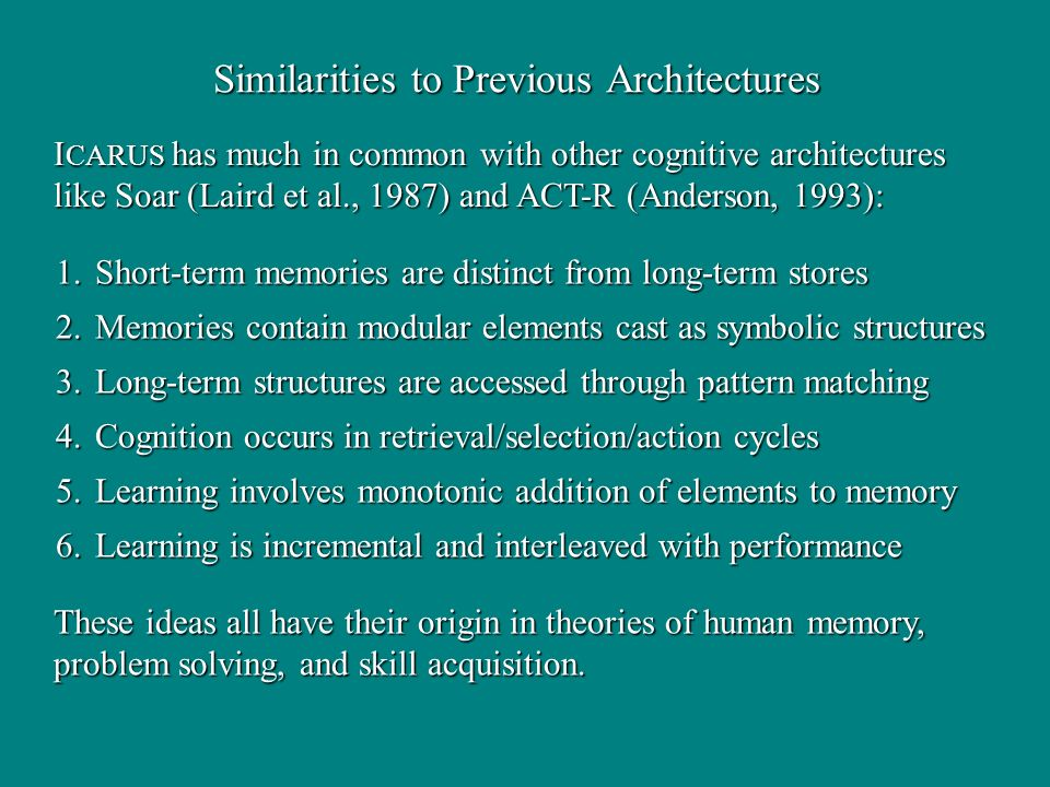 Similarities to Previous Architectures I CARUS has much in common with other cognitive architectures like Soar (Laird et al., 1987) and ACT-R (Anderso