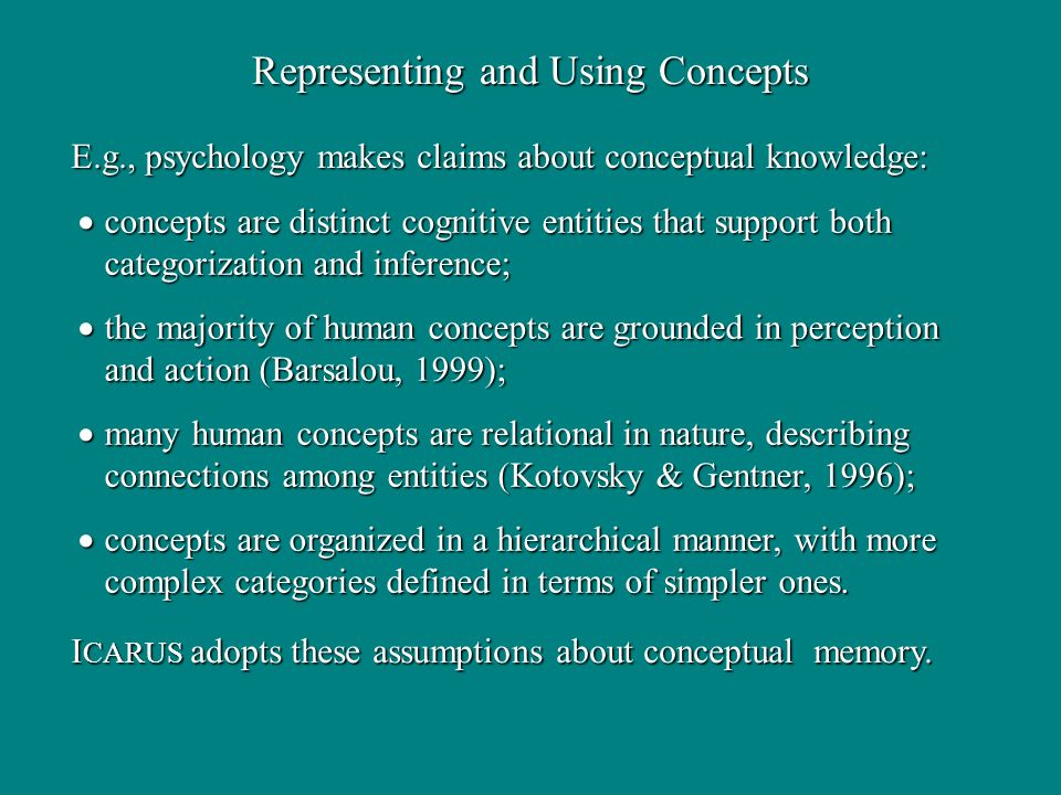 concepts are distinct cognitive entities that support both categorization and inference; concepts are distinct cognitive entities that support both categorization and inference; the majority of human concepts are grounded in perception and action (Barsalou, 1999); the majority of human concepts are grounded in perception and action (Barsalou, 1999); many human concepts are relational in nature, describing connections among entities (Kotovsky & Gentner, 1996); many human concepts are relational in nature, describing connections among entities (Kotovsky & Gentner, 1996); concepts are organized in a hierarchical manner, with more complex categories defined in terms of simpler ones.