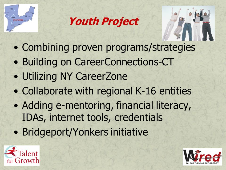 Youth Project Combining proven programs/strategies Building on CareerConnections-CT Utilizing NY CareerZone Collaborate with regional K-16 entities Adding e-mentoring, financial literacy, IDAs, internet tools, credentials Bridgeport/Yonkers initiative