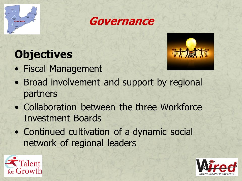 Governance Objectives Fiscal Management Broad involvement and support by regional partners Collaboration between the three Workforce Investment Boards Continued cultivation of a dynamic social network of regional leaders