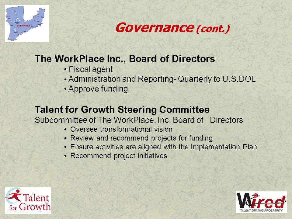 Governance (cont.) The WorkPlace Inc., Board of Directors Fiscal agent Administration and Reporting- Quarterly to U.S.DOL Approve funding Talent for Growth Steering Committee Subcommittee of The WorkPlace, Inc.
