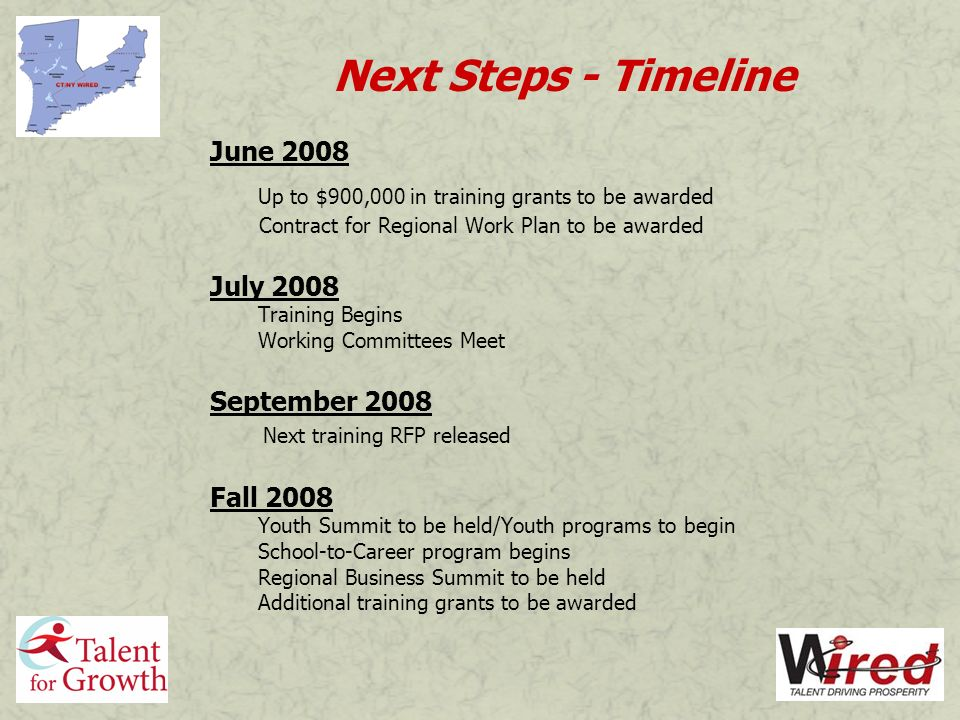 Next Steps - Timeline June 2008 Up to $900,000 in training grants to be awarded Contract for Regional Work Plan to be awarded July 2008 Training Begins Working Committees Meet September 2008 Next training RFP released Fall 2008 Youth Summit to be held/Youth programs to begin School-to-Career program begins Regional Business Summit to be held Additional training grants to be awarded