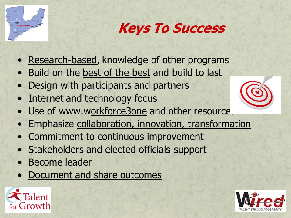 Keys To Success Research-based, knowledge of other programs Build on the best of the best and build to last Design with participants and partners Internet and technology focus Use of www.workforce3one and other resources Emphasize collaboration, innovation, transformation Commitment to continuous improvement Stakeholders and elected officials support Become leader Document and share outcomes