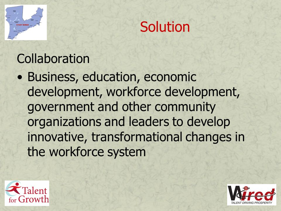 Solution Collaboration Business, education, economic development, workforce development, government and other community organizations and leaders to develop innovative, transformational changes in the workforce system