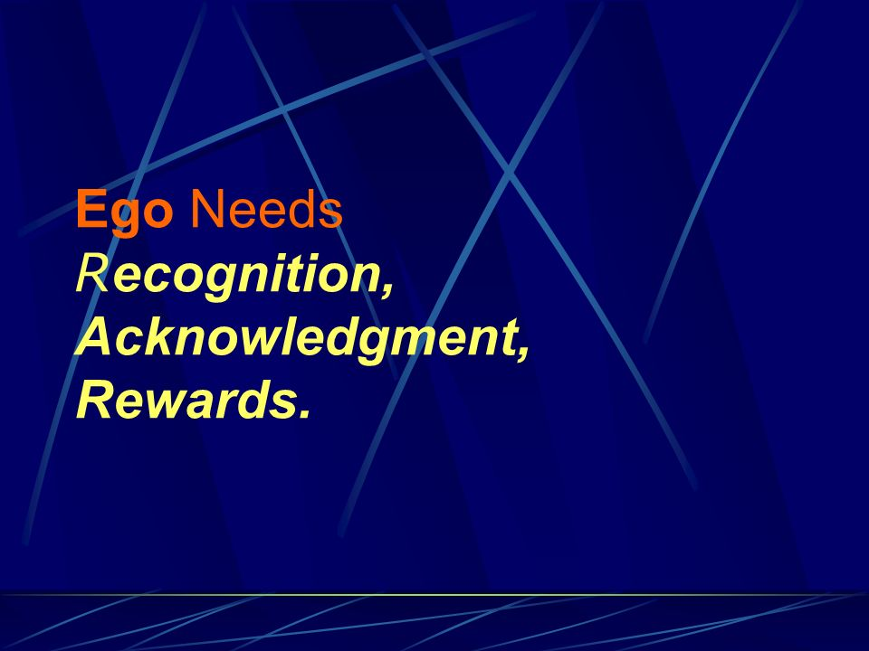 Ego Needs R ecognition, Acknowledgment, Rewards.