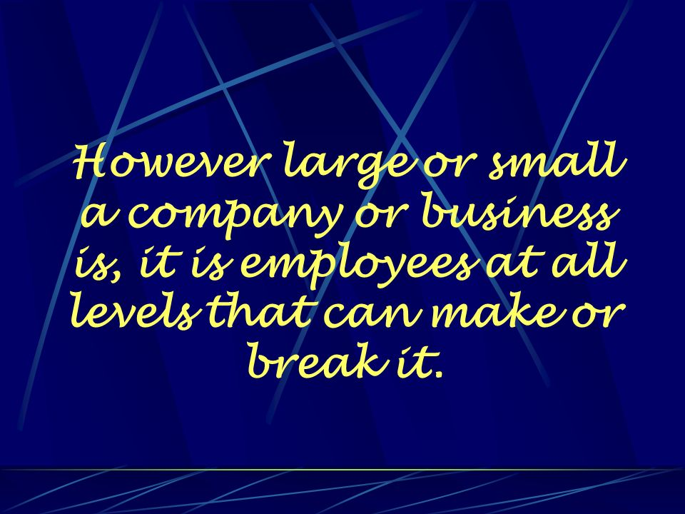 However large or small a company or business is, it is employees at all levels that can make or break it.