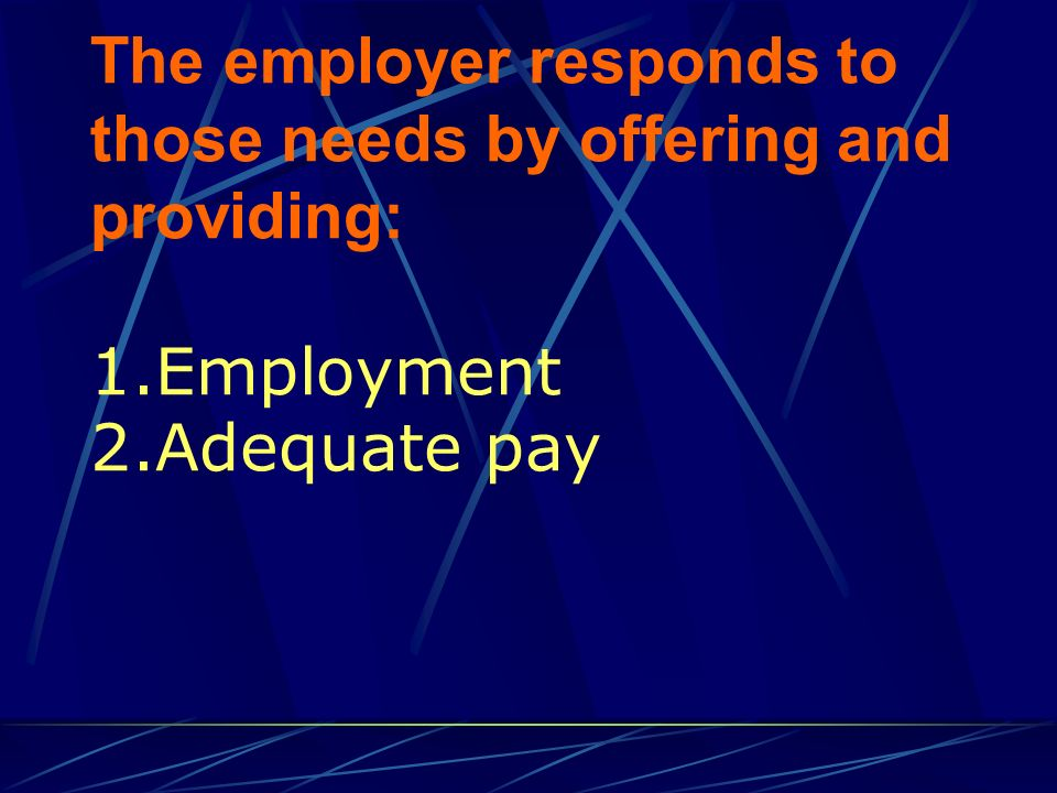 The employer responds to those needs by offering and providing: 1.Employment 2.Adequate pay