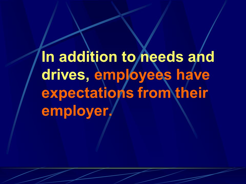 In addition to needs and drives, employees have expectations from their employer.