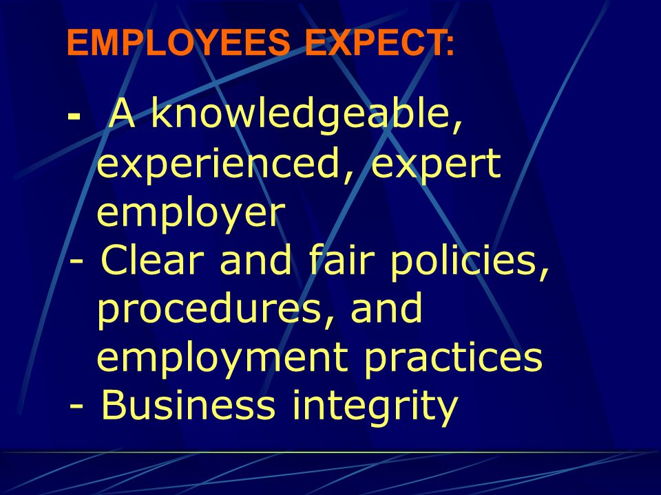 - Clear job descriptions - Two-way communications - Effective management and supervision EMPLOYEES EXPECT: