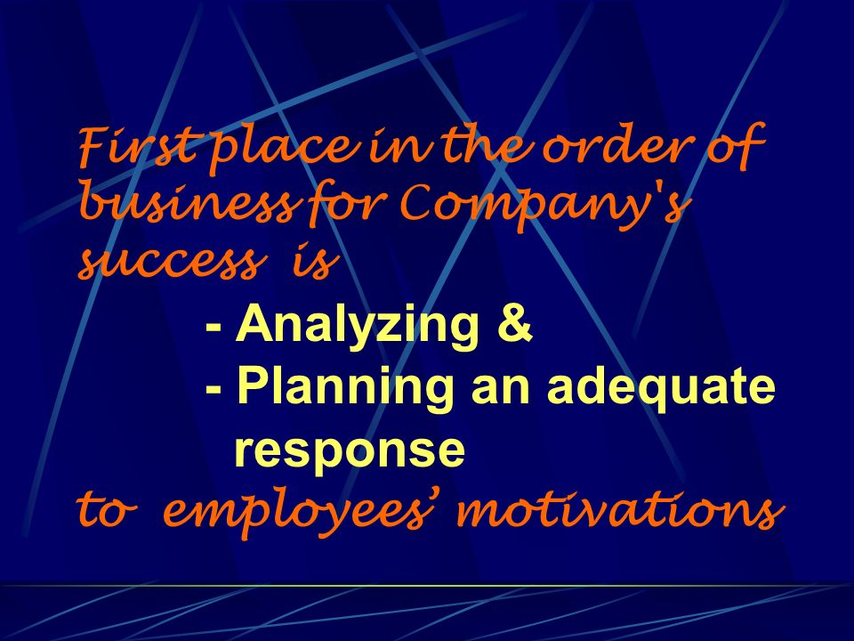 First place in the order of business for Company's success is - Analyzing & - Planning an adequate response to employees motivations