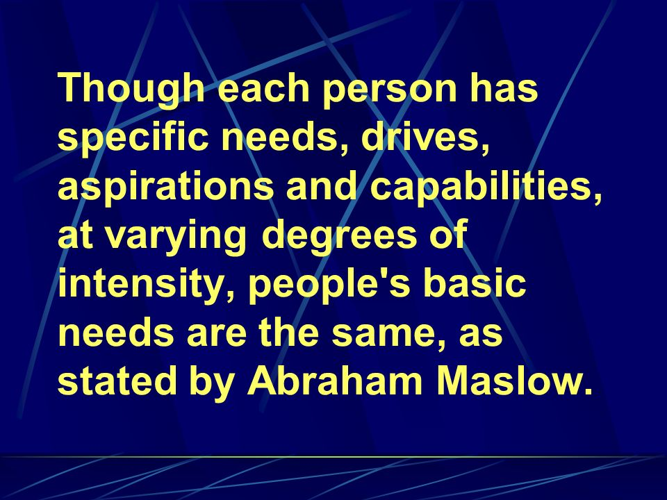 Though each person has specific needs, drives, aspirations and capabilities, at varying degrees of intensity, people s basic needs are the same, as stated by Abraham Maslow.