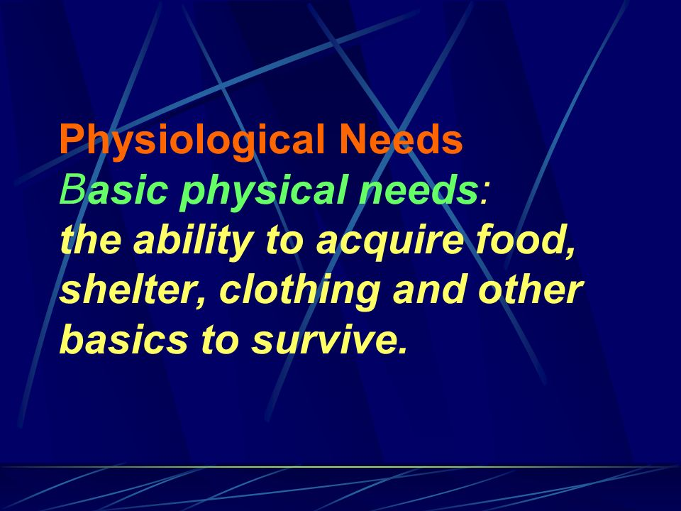 Physiological Needs B asic physical needs: the ability to acquire food, shelter, clothing and other basics to survive.
