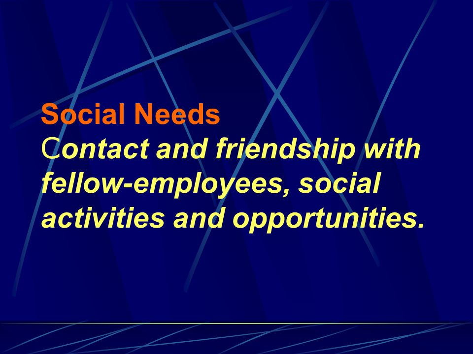 Social Needs C ontact and friendship with fellow-employees, social activities and opportunities.