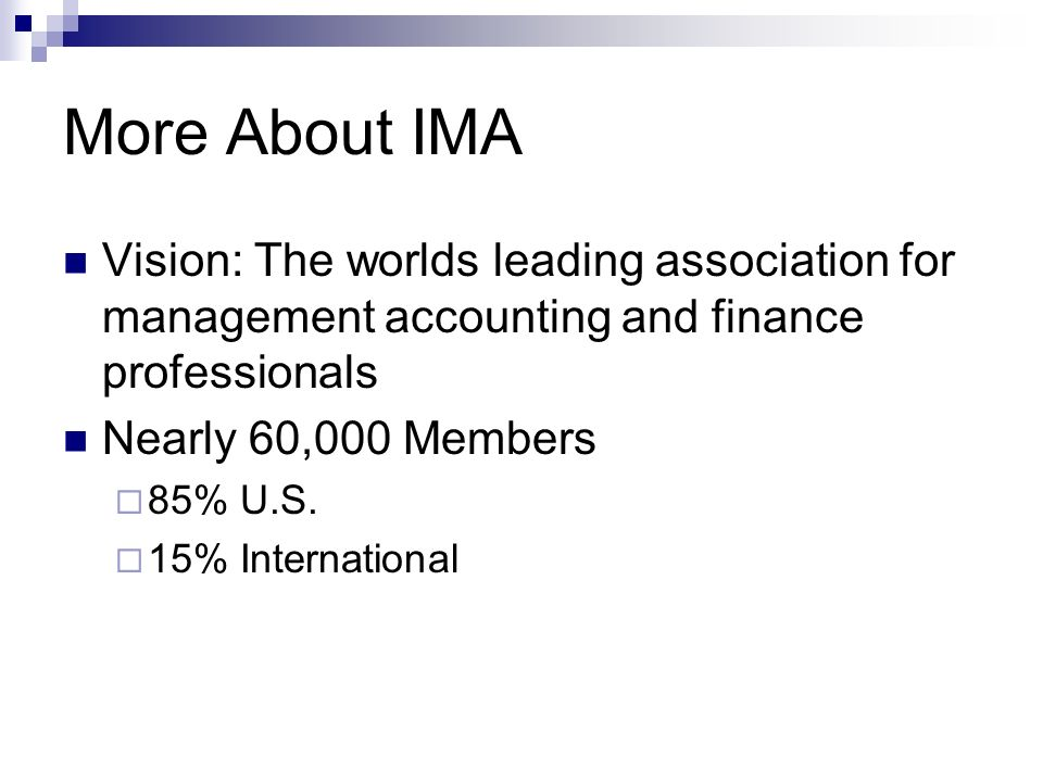 More About IMA Vision: The worlds leading association for management accounting and finance professionals Nearly 60,000 Members 85% U.S.