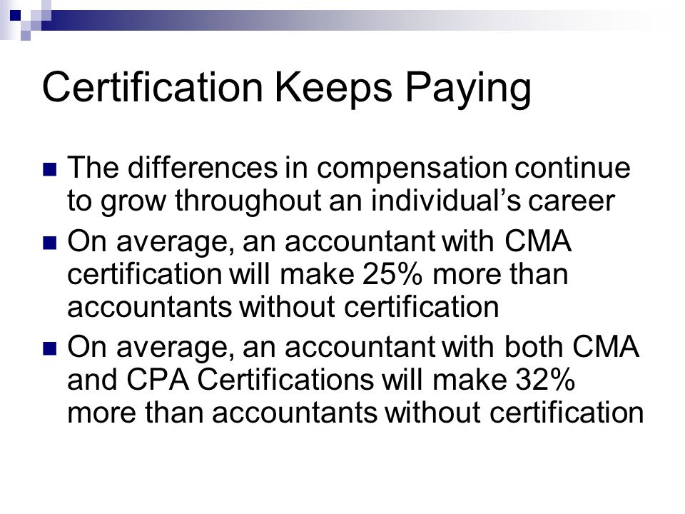 Certification Keeps Paying The differences in compensation continue to grow throughout an individuals career On average, an accountant with CMA certification will make 25% more than accountants without certification On average, an accountant with both CMA and CPA Certifications will make 32% more than accountants without certification