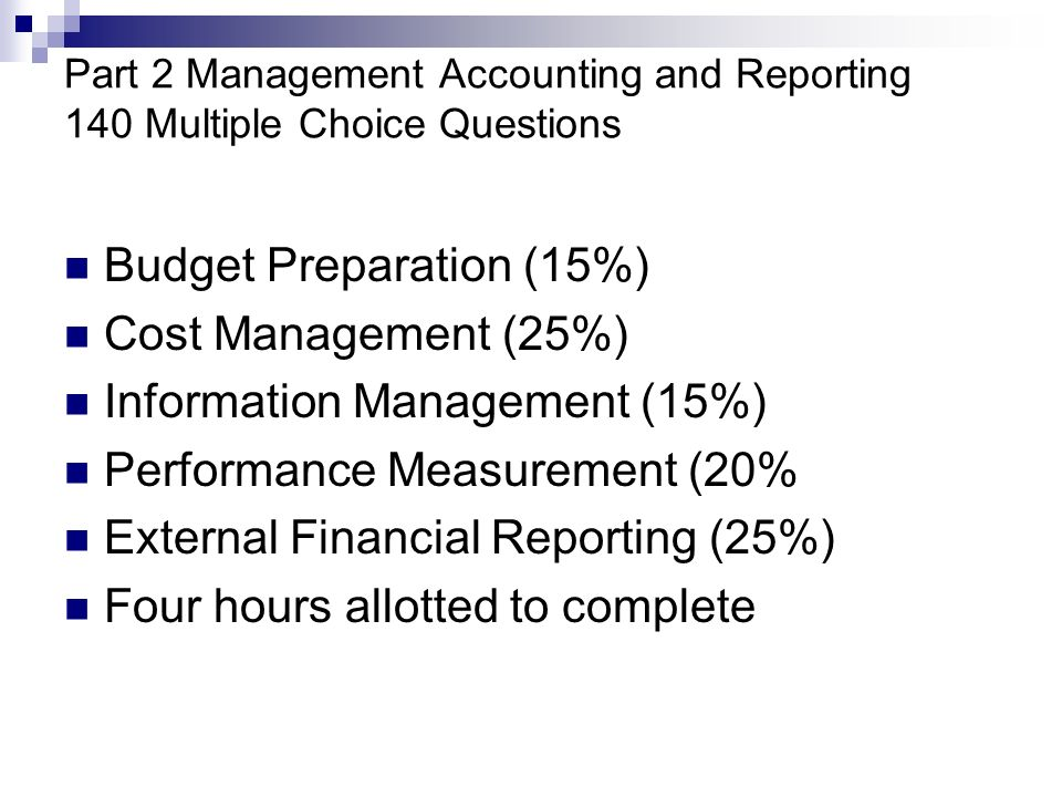 Part 2 Management Accounting and Reporting 140 Multiple Choice Questions Budget Preparation (15%) Cost Management (25%) Information Management (15%) Performance Measurement (20% External Financial Reporting (25%) Four hours allotted to complete