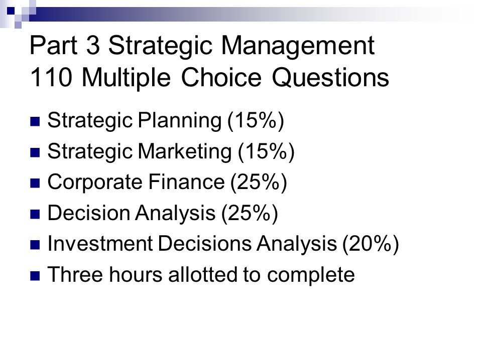 Part 3 Strategic Management 110 Multiple Choice Questions Strategic Planning (15%) Strategic Marketing (15%) Corporate Finance (25%) Decision Analysis (25%) Investment Decisions Analysis (20%) Three hours allotted to complete
