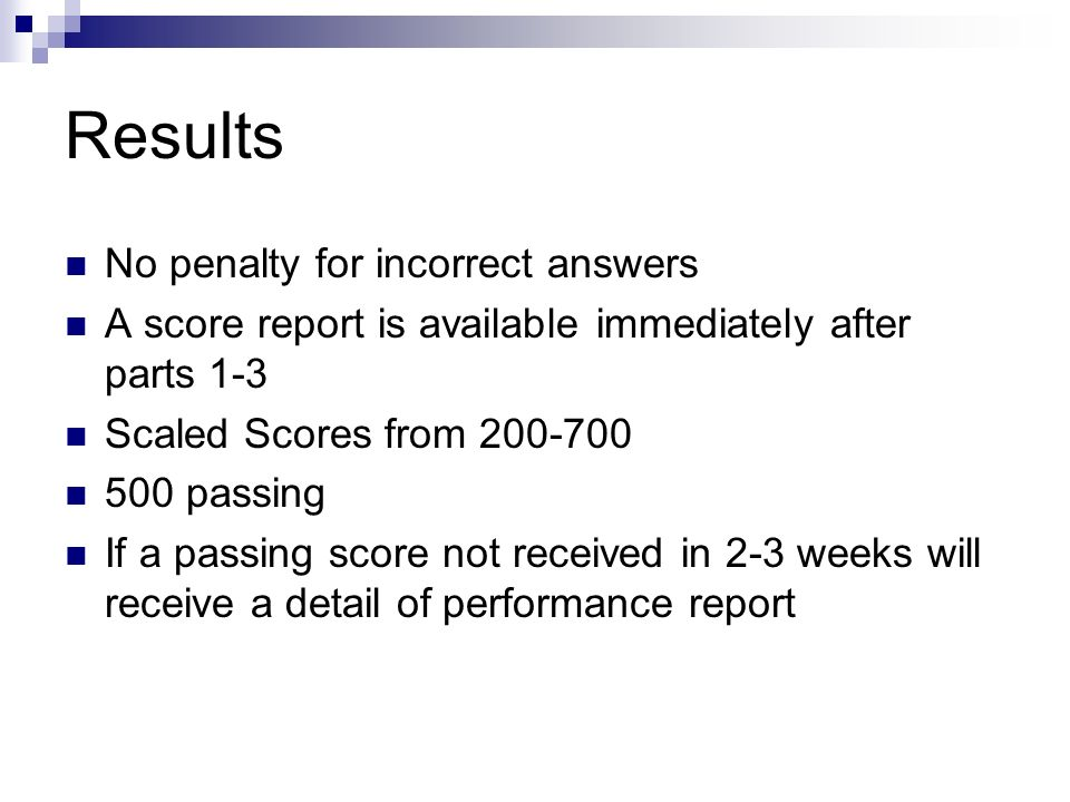 Results No penalty for incorrect answers A score report is available immediately after parts 1-3 Scaled Scores from 200-700 500 passing If a passing score not received in 2-3 weeks will receive a detail of performance report