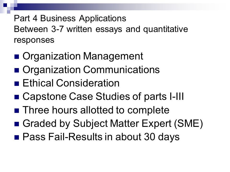 Part 4 Business Applications Between 3-7 written essays and quantitative responses Organization Management Organization Communications Ethical Consideration Capstone Case Studies of parts I-III Three hours allotted to complete Graded by Subject Matter Expert (SME) Pass Fail-Results in about 30 days