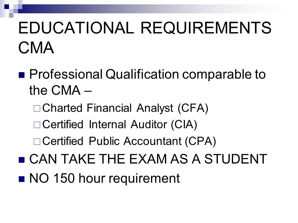 EDUCATIONAL REQUIREMENTS CMA Professional Qualification comparable to the CMA – Charted Financial Analyst (CFA) Certified Internal Auditor (CIA) Certified Public Accountant (CPA) CAN TAKE THE EXAM AS A STUDENT NO 150 hour requirement